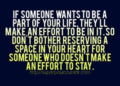 .  Si alguien quiere ser parte de tu vida hará un esfuerzo por estar en ella, así que no te molestes en reservar un espacio en tu corazón para alguien que no hace un esfuerzo por estar.  http://www.youtube.com/watch?v=e1LbD0kJqcg  . | josu__sein