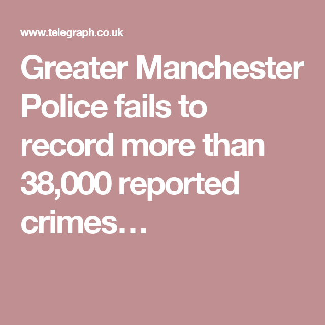 Greater Manchester Police fails to record more than 38,000 reported crimes…