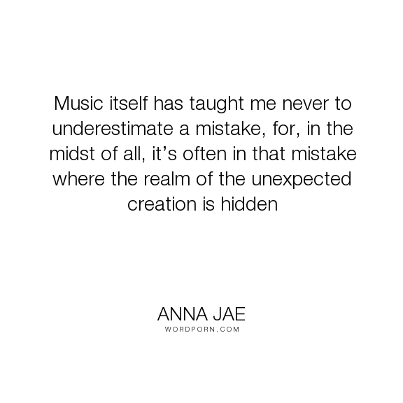 "Anna Jae - ""Music itself has taught me never to underestimate a mistake, for, in the midst of..."". inspiration, mistakes, music, creativity"