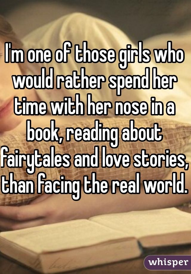 I'm one of those girls who would rather spend her time with her nose in a book, reading about fairytales and love stories, than facing the real world. - I'm one of those girls who would rather spend her time with her nose in a book, reading about fai -
