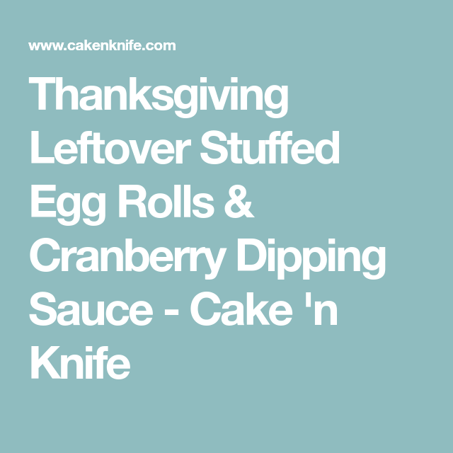 Thanksgiving Leftover Stuffed Egg Rolls & Cranberry Dipping Sauce - Cake 'n Knife