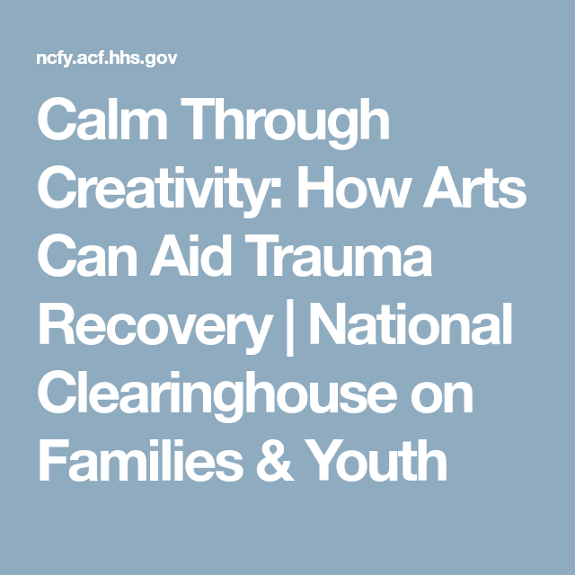 Calm Through Creativity: How Arts Can Aid Trauma Recovery   National Clearinghouse on Families & Youth