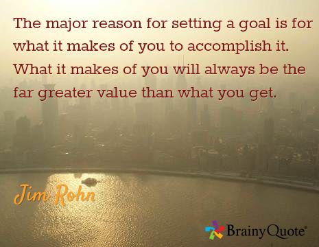 The major reason for setting a goal is for what it makes of you to accomplish it. What it makes of you will always be the far greater value than what you get. / Jim Rohn