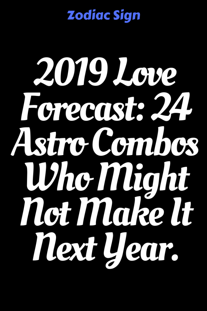 2019 Love Forecast: 24 Astro Combos Who Might Not Make It