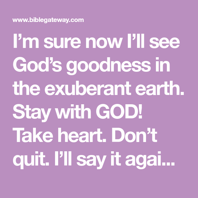 I'm sure now I'll see God's goodness in the exuberant earth