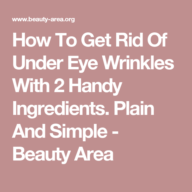 How To Get Rid Of Under Eye Wrinkles With 2 Handy Ingredients. Plain And Simple - Beauty Area
