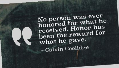 No Person Was Ever Honored For What He Received Honor Has Been The Reward For What He Gave Giving Quotes Worthy Quotes Inspirational Quotes