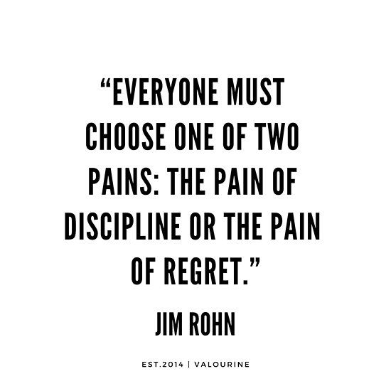 """""""Everyone must choose one of two pains: The pain of discipline or the pain of regret.""""   