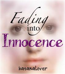 Fading into Innocence ~Poetry~ Read Here: http://www.wattpad.com/17002944-fading-into-innocence
