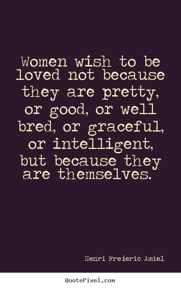 Henri Frederic Amiel Quotes Women Wish To Be Loved Not Because