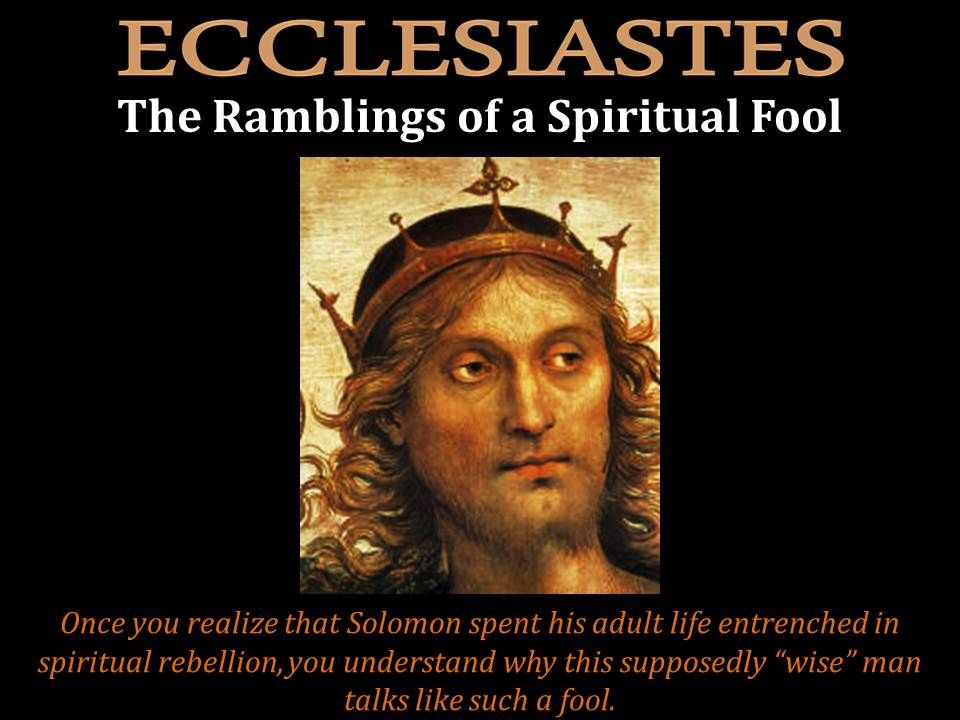 "Ecclesiastes is classified as one of the ""wisdom books"" of the Christian Bible. Today the author of Ecclesiastes--King Solomon--still has a reputation of being a very wise man. And yet, as we demonstrate in this post, Solomon was far from being wise, and the dribble he puts out in Ecclesiastes is pretty worthless."