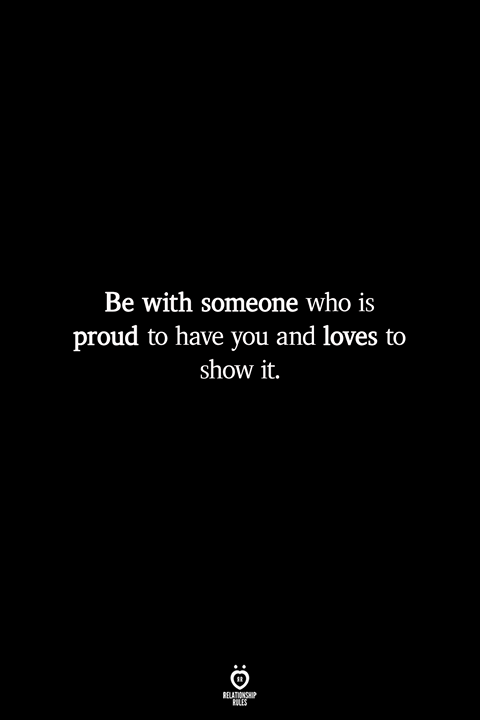 Be With Someone Who Is Proud To Have You And Loves To Show It Relationship Rules Quotes Sweet Romantic Quotes Romantic Quotes