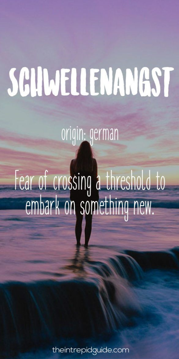 Origin: German Definition: Fear Of Crossing A Threshold To Embark On  Something New.