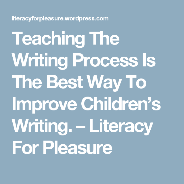 Teaching The Writing Process Is The Best Way To Improve Children's Writing. – Literacy For Pleasure