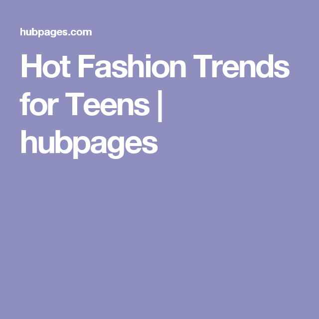 Hot Fashion Trends for Teens   hubpages