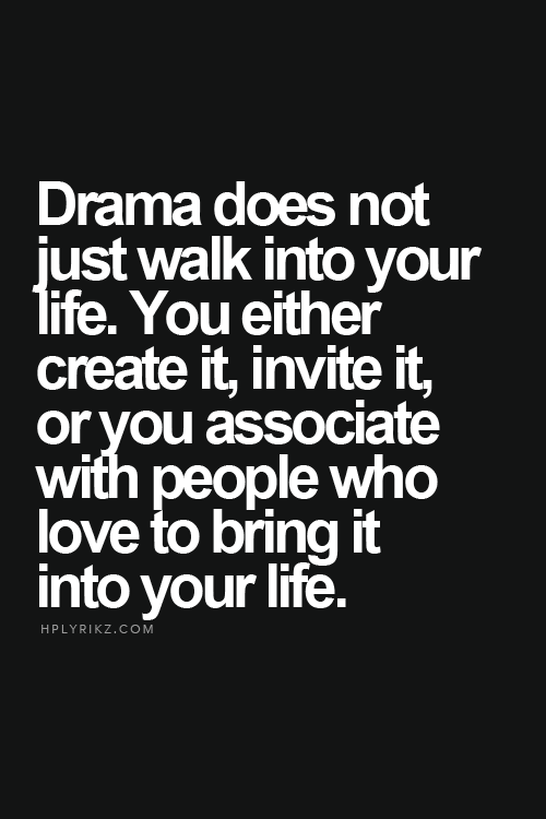Drama does not just walk into your life you either create it drama does not just walk into your life you either create it invite it stopboris Image collections