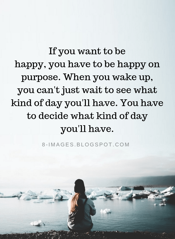 Happiness Quotes If you want to be happy, you have to be happy on purpose.  When you wake up, you can't just wa… | Happy quotes, Inspirational words,  Positive quotes