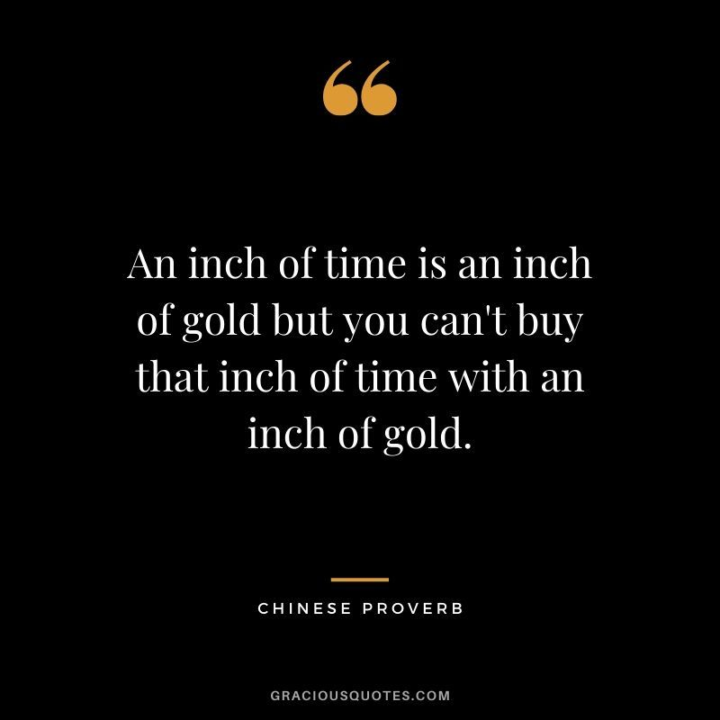 An Inch Of Time Is An Inch Of Gold But You Can T Buy That Inch Of Time With An Inch Of Gold Chinese Proverb Time Quotes Good Times Quotes Wise