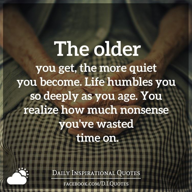 The Older You Get The More Quiet You Become Life Humbles You So