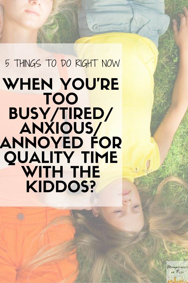 Excellent tips for parents (especially stay-at-home moms and dads) about what to do when you're too busy, tired, or cranky to spend quality time with your kids.