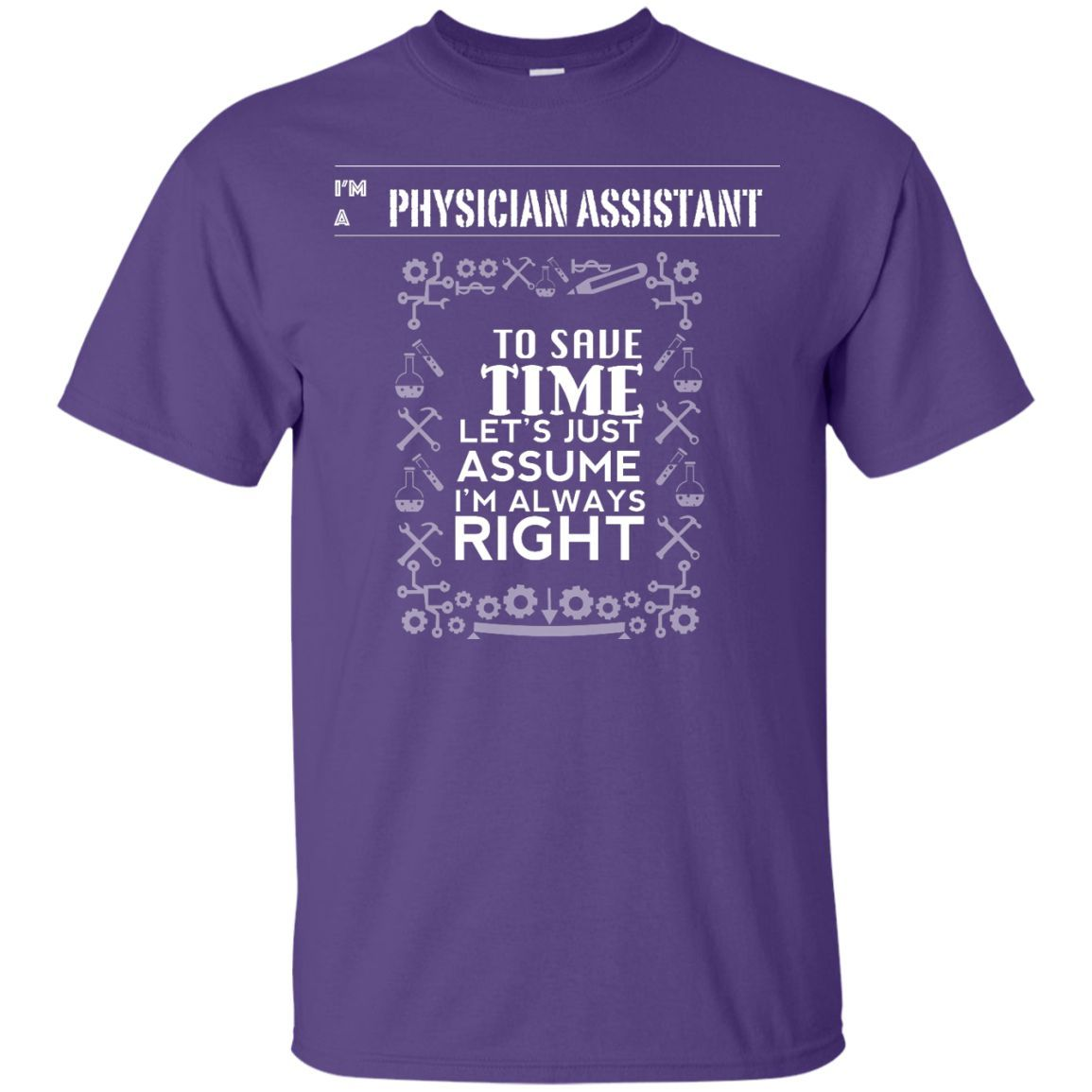 I Am a Physician Assistant - Let's Assume I Am Always Right [Novelty T-Shirt]