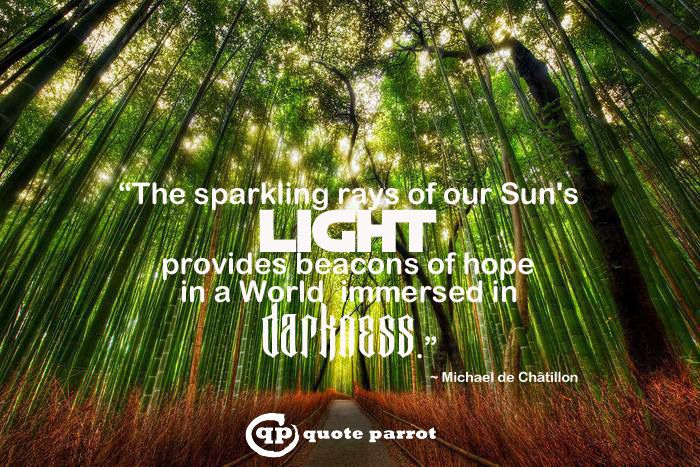 """The sparkling rays of our Sun's light provides beacons of hope in a World immersed in darkness."" ~ Michael de Châtillon"