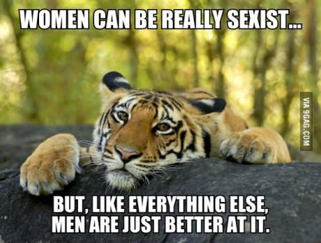 Women can be really sexist. - http://www.x-lols.com/memes/women-can-be-really-sexist/