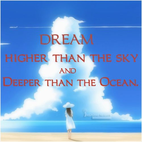 Dream higher than the sky, and deeper than the Ocean.