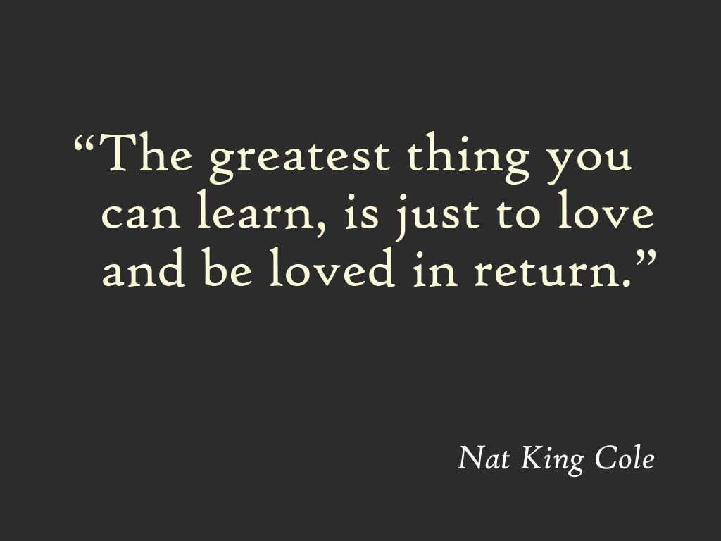 """""""The greatest thing you can learn, is just to love and be ..."""