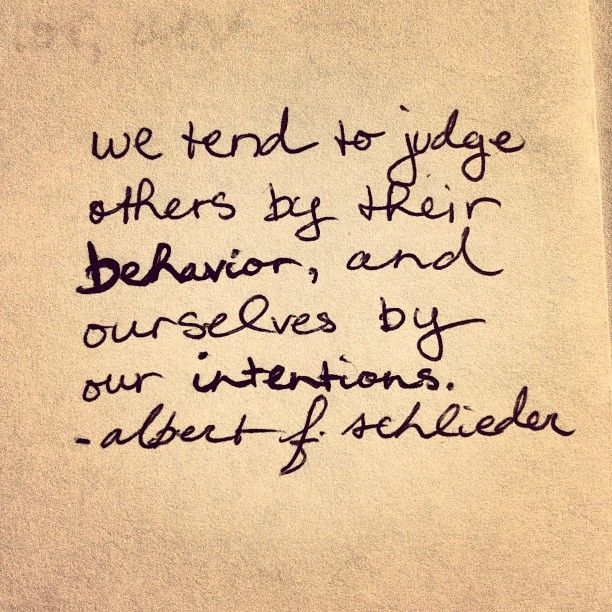 We tend to judge others by their behavior, and others by their intentions. - Albert F. Schlieder