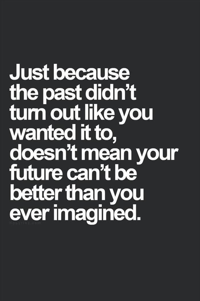 Just Because The Past Didnu0027t Turn Out Like You Wanted It To, Doesnu0027t Mean  Your Future Canu0027t Be Better Than Youu0027ve Ever Imagined.