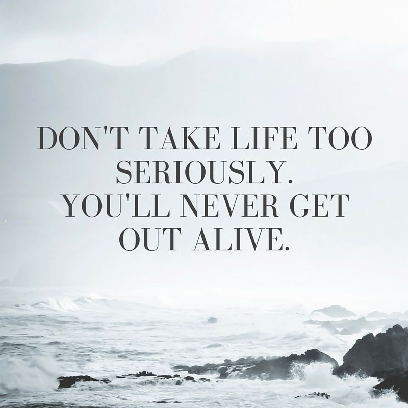 Quotes About Taking Life Too Seriously: Don't Take Life Too Seriously. You'll Never Get Out Alive