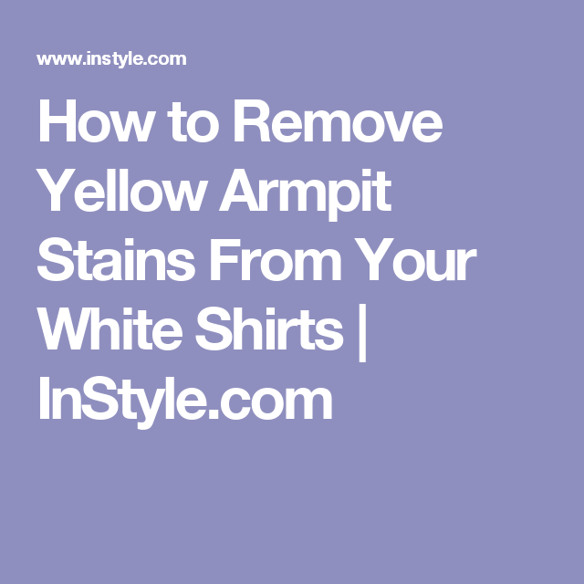 How to Remove Yellow Armpit Stains From Your White Shirts | InStyle.com