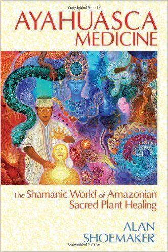 Ayahuasca Medicine: The Shamanic World of Amazonian Sacred Plant Healing: Alan Shoemaker: 9781620551936: Amazon.com: Books