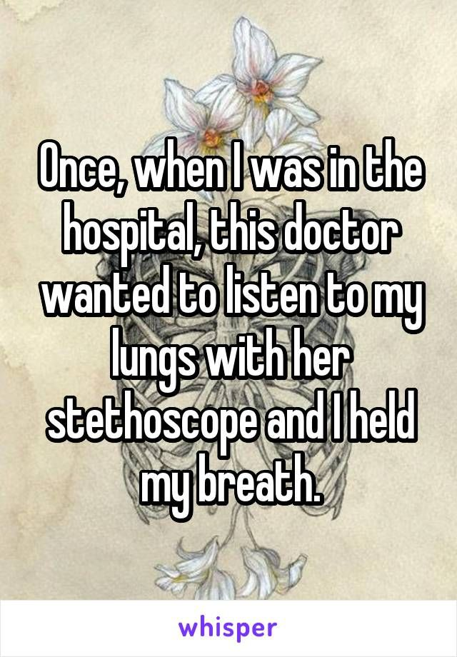 Once, when I was in the hospital, this doctor wanted to listen to my lungs with her stethoscope and I held my breath.