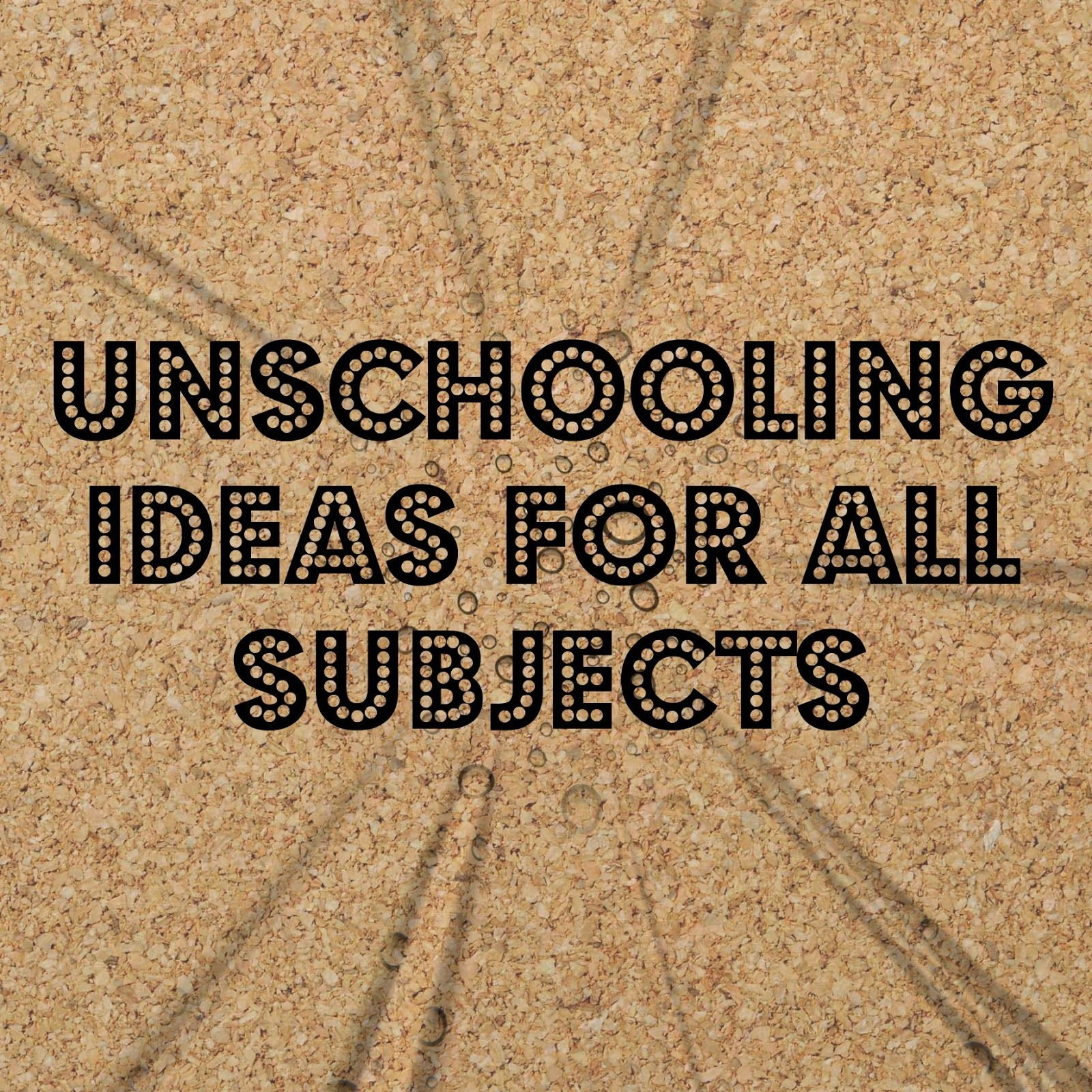 Unschooling Ideas for all subjects  Homeschool education