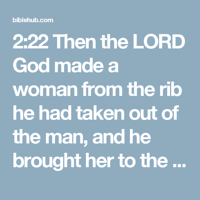 2:22 Then the LORD God made a woman from the rib he had