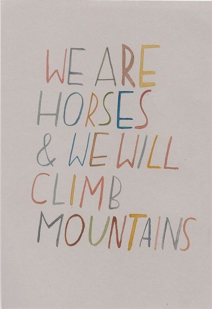 we are horses and we will climb mountains.