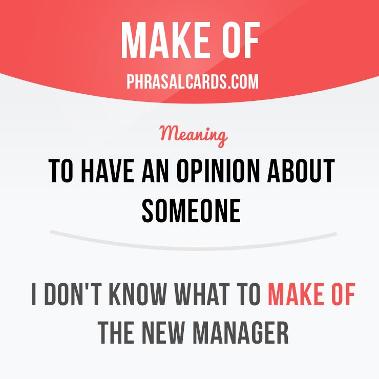 """""""Make of"""" means """"to have an opinion about someone"""". Example: I don't know what to make of the new manager."""