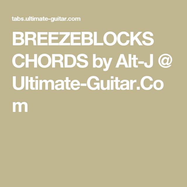 BREEZEBLOCKS CHORDS by Alt-J @ Ultimate-Guitar.Com | Chords ...