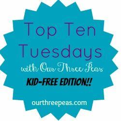 Top Ten Tuesday: kid free edition - Our Three Peas
