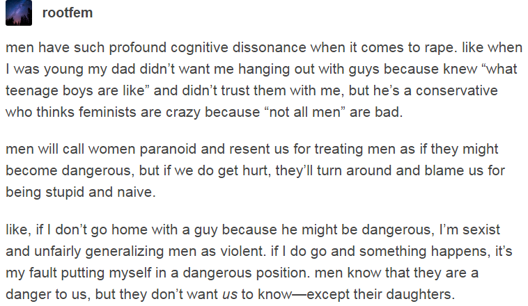 men will call women paranoid and resent us for treating men as if they might become dangerous, but if we do get hurt, they'll turn around and blame us for being stupid and naive. http://fuckyeahwomenprotesting.tumblr.com/post/162086587265/rootfem-men-have-such-profound-cognitive