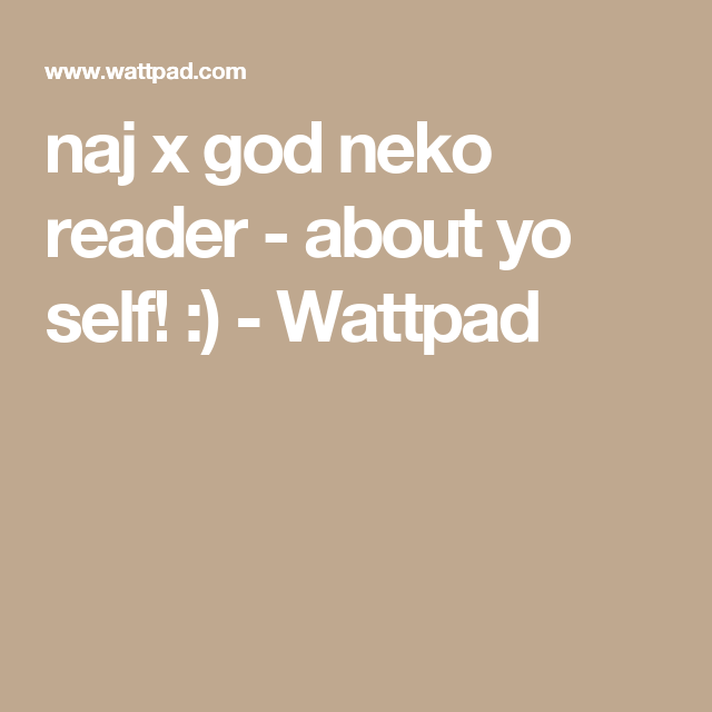 naj x god neko reader - about yo self! :) | Im a reader
