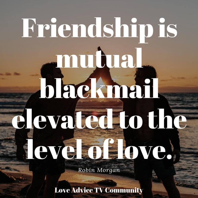 Friendship is mutual blackmail elevated to the level of love  Robin