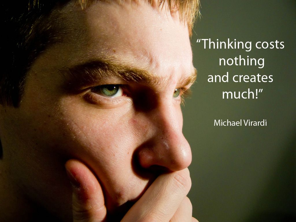 """""""Thinking costs nothing and creates much!"""" Virardi"""