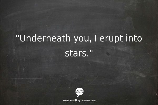 """""""Underneath you, i erupt into stars"""" -they asked what it felt like, a six word story -Emma Bleker"""