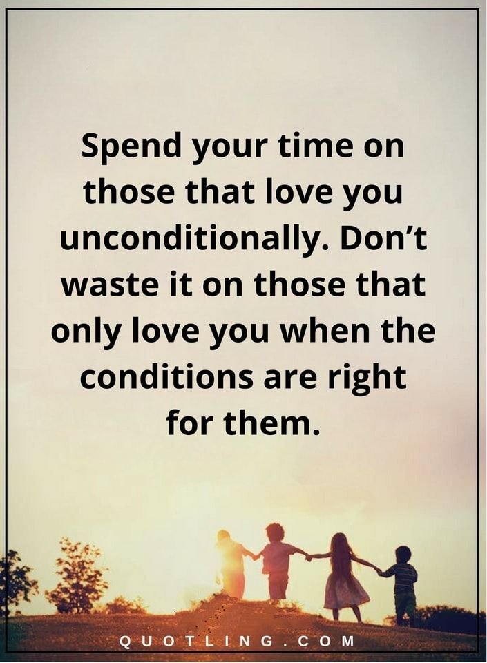Relationship Quotes Spend Your Time On Those That Love You Unconditionally Don T Waste It On Love Picture Quotes Unconditional Love Quotes Relationship Quotes