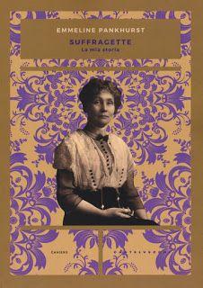 Libri & Cultura: Recensione: SUFFRAGETTE. LA MIA STORIA di Emmeline Pankhurst