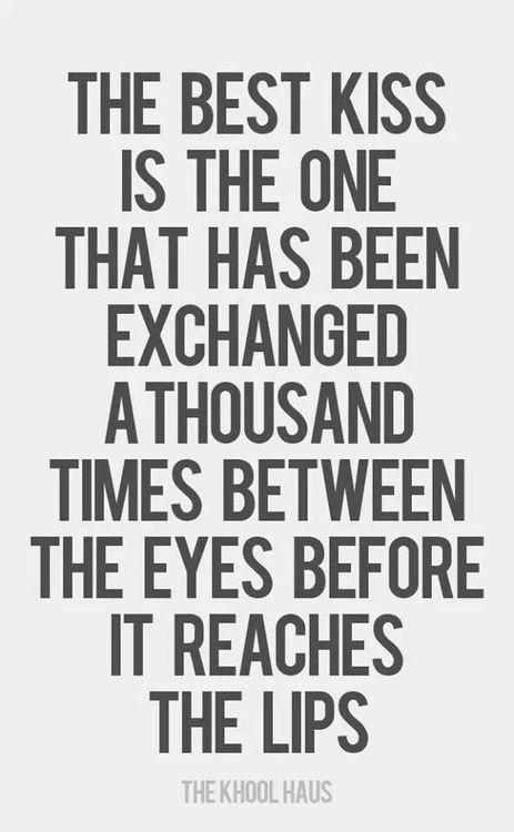 el mejor beso es aquel que ha sido intercambiado unas mil veces entre miradas antes que alcance los labios... cierto!!!