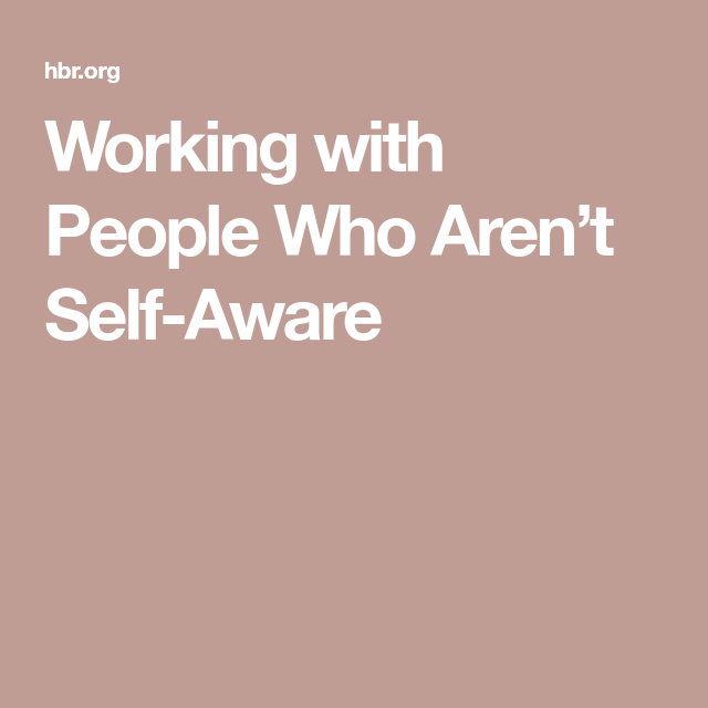 Working with People Who Aren't SelfAware is part of Organization Work People - They can cut a team's chances of success in half